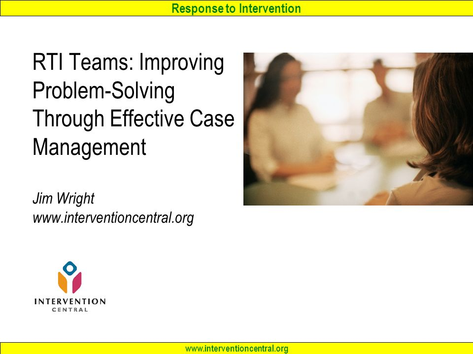 Response to Intervention www.interventioncentral.org RTI Teams: Improving Problem-Solving Through Effective Case Management Jim Wright www.interventioncentral.org