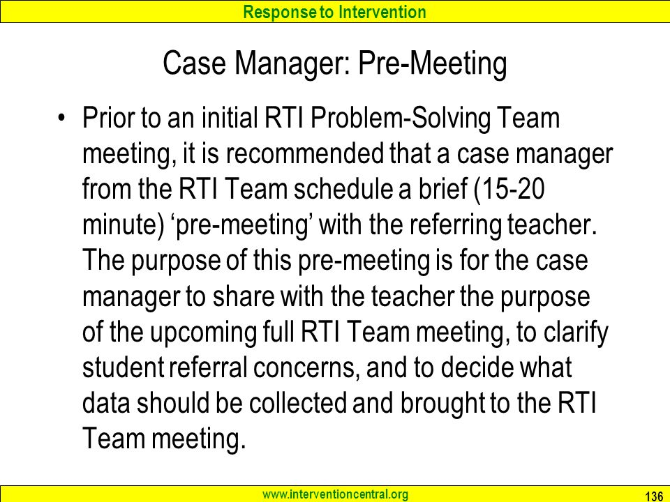 Response to Intervention www.interventioncentral.org Case Manager: Pre-Meeting Prior to an initial RTI Problem-Solving Team meeting, it is recommended that a case manager from the RTI Team schedule a brief (15-20 minute) 'pre-meeting' with the referring teacher.