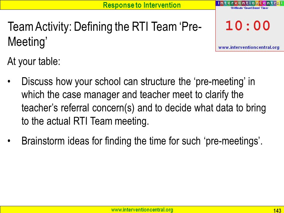 Response to Intervention www.interventioncentral.org 143 Team Activity: Defining the RTI Team 'Pre- Meeting' At your table: Discuss how your school can structure the 'pre-meeting' in which the case manager and teacher meet to clarify the teacher's referral concern(s) and to decide what data to bring to the actual RTI Team meeting.