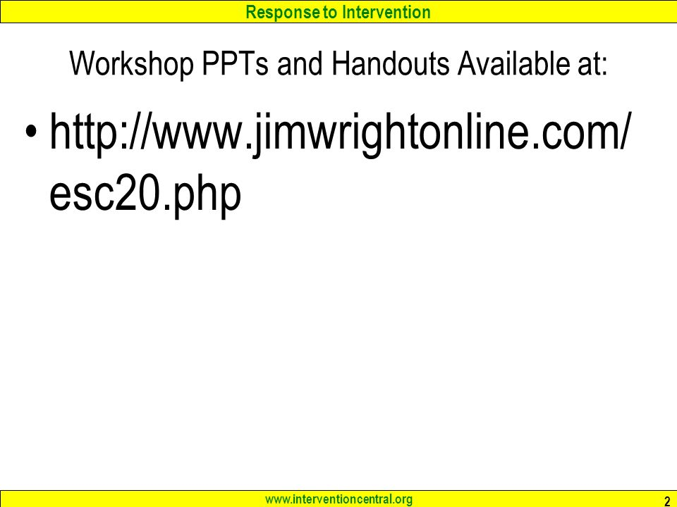 Response to Intervention www.interventioncentral.org Workshop PPTs and Handouts Available at: http://www.jimwrightonline.com/ esc20.php 2