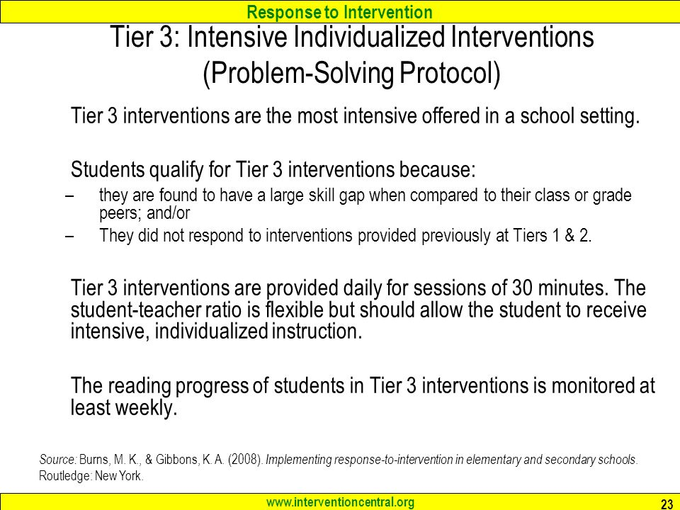 Response to Intervention www.interventioncentral.org 23 Tier 3: Intensive Individualized Interventions (Problem-Solving Protocol) Tier 3 interventions are the most intensive offered in a school setting.