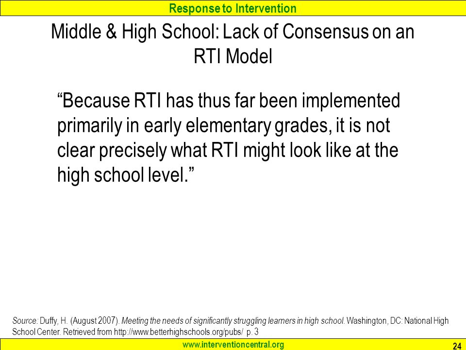 Response to Intervention www.interventioncentral.org 24 Middle & High School: Lack of Consensus on an RTI Model Because RTI has thus far been implemented primarily in early elementary grades, it is not clear precisely what RTI might look like at the high school level. Source: Duffy, H.