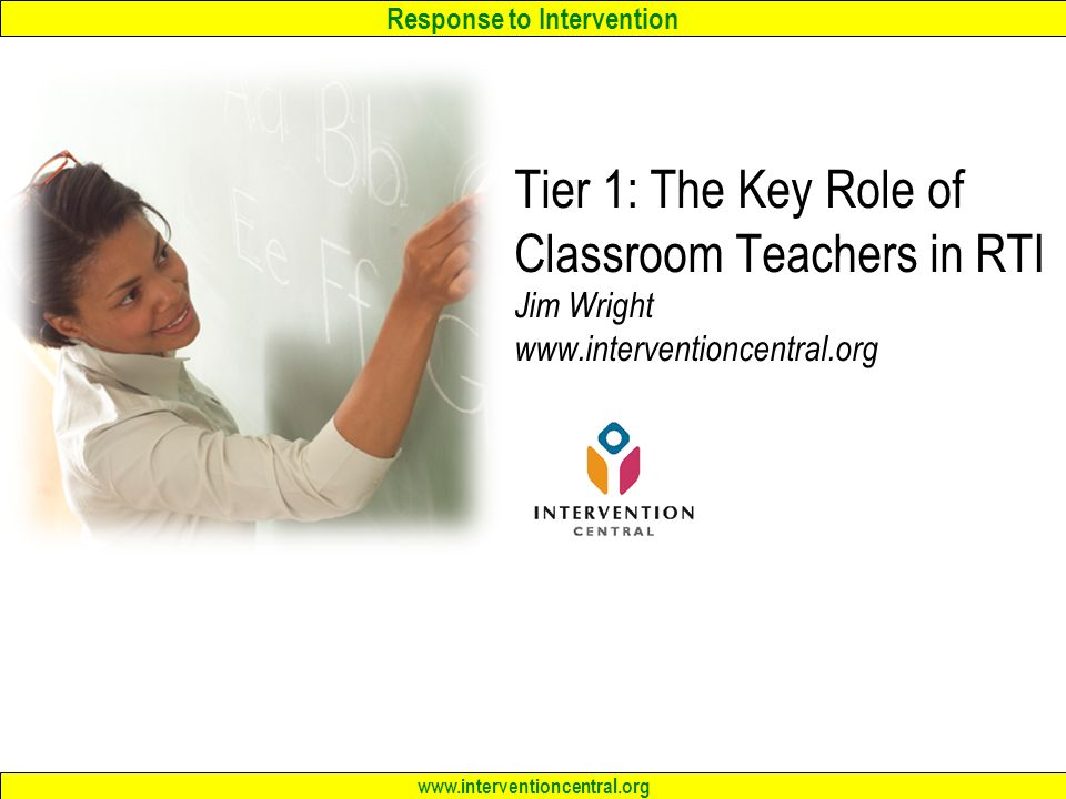 Response to Intervention www.interventioncentral.org Tier 1: The Key Role of Classroom Teachers in RTI Jim Wright www.interventioncentral.org