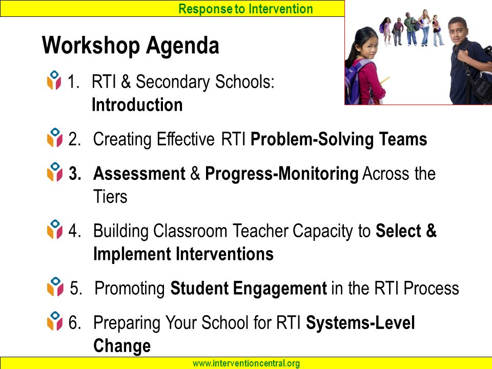 Response to Intervention www.interventioncentral.org Workshop Agenda 1.RTI & Secondary Schools: Introduction 2.Creating Effective RTI Problem-Solving Teams 3.Assessment & Progress-Monitoring Across the Tiers 4.Building Classroom Teacher Capacity to Select & Implement Interventions 5.Promoting Student Engagement in the RTI Process 6.Preparing Your School for RTI Systems-Level Change