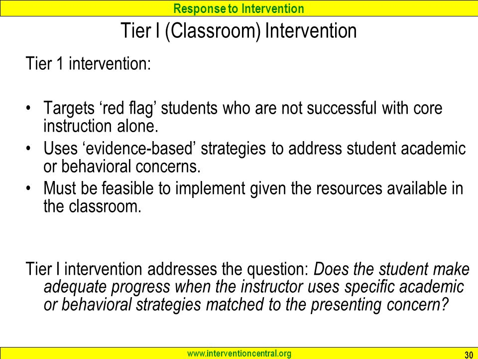 Response to Intervention www.interventioncentral.org 30 Tier I (Classroom) Intervention Tier 1 intervention: Targets 'red flag' students who are not successful with core instruction alone.