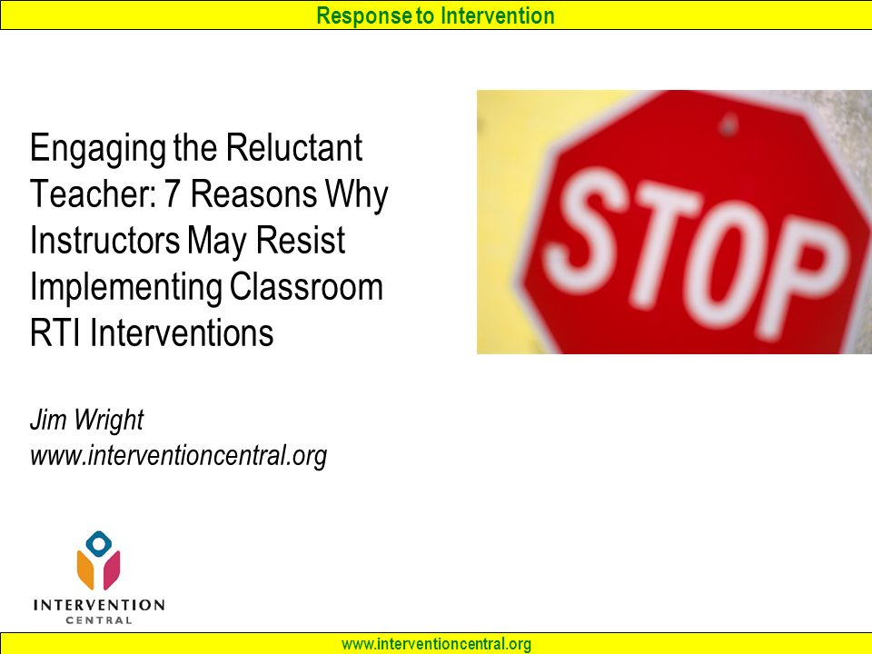 Response to Intervention www.interventioncentral.org Engaging the Reluctant Teacher: 7 Reasons Why Instructors May Resist Implementing Classroom RTI Interventions Jim Wright www.interventioncentral.org