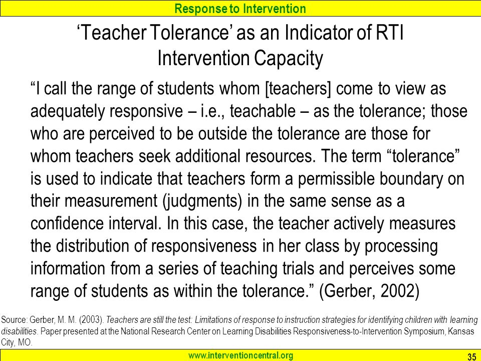 Response to Intervention www.interventioncentral.org 35 'Teacher Tolerance' as an Indicator of RTI Intervention Capacity I call the range of students whom [teachers] come to view as adequately responsive – i.e., teachable – as the tolerance; those who are perceived to be outside the tolerance are those for whom teachers seek additional resources.