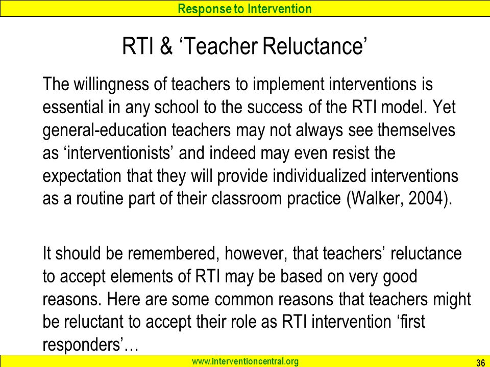 Response to Intervention www.interventioncentral.org RTI & 'Teacher Reluctance' The willingness of teachers to implement interventions is essential in any school to the success of the RTI model.