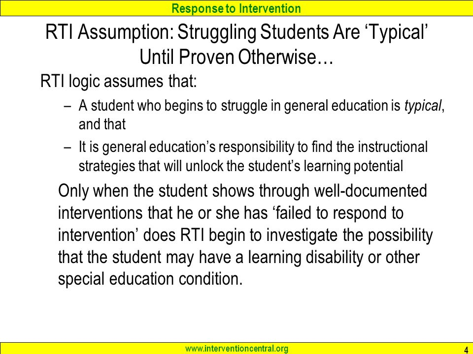 Response to Intervention www.interventioncentral.org 4 RTI Assumption: Struggling Students Are 'Typical' Until Proven Otherwise… RTI logic assumes that: –A student who begins to struggle in general education is typical, and that –It is general education's responsibility to find the instructional strategies that will unlock the student's learning potential Only when the student shows through well-documented interventions that he or she has 'failed to respond to intervention' does RTI begin to investigate the possibility that the student may have a learning disability or other special education condition.
