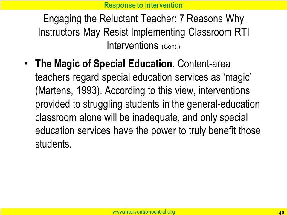 Response to Intervention www.interventioncentral.org 40 Engaging the Reluctant Teacher: 7 Reasons Why Instructors May Resist Implementing Classroom RTI Interventions (Cont.) The Magic of Special Education.
