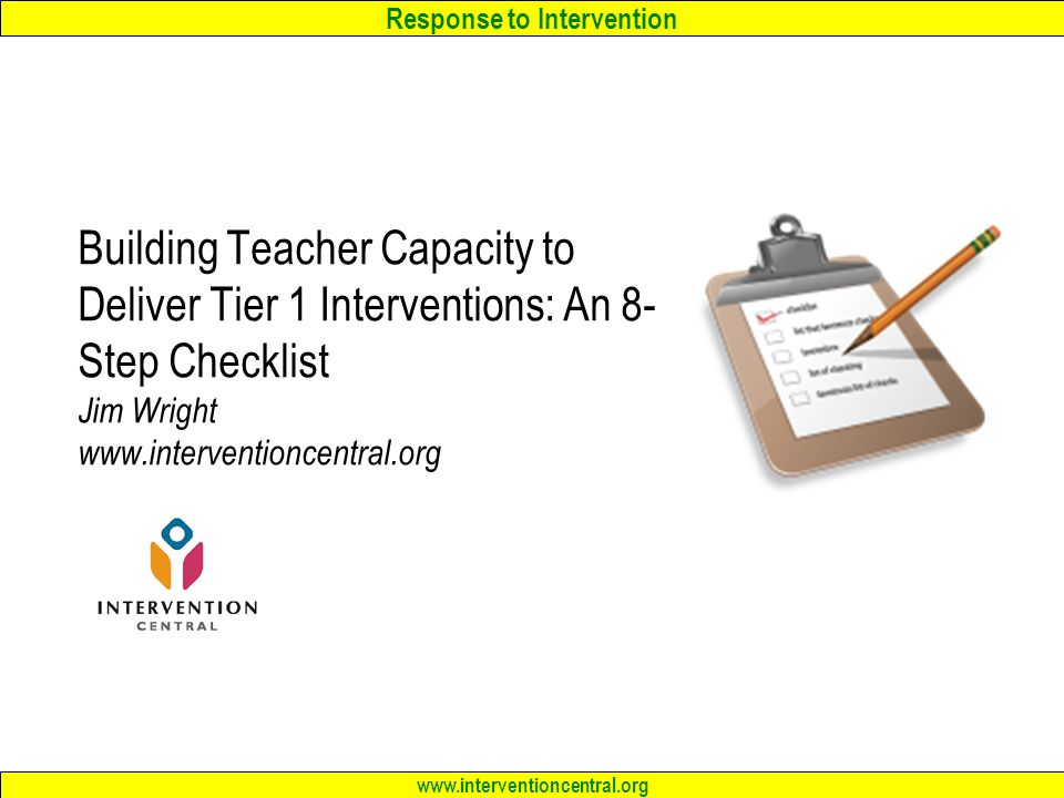 Response to Intervention www.interventioncentral.org Building Teacher Capacity to Deliver Tier 1 Interventions: An 8- Step Checklist Jim Wright www.interventioncentral.org