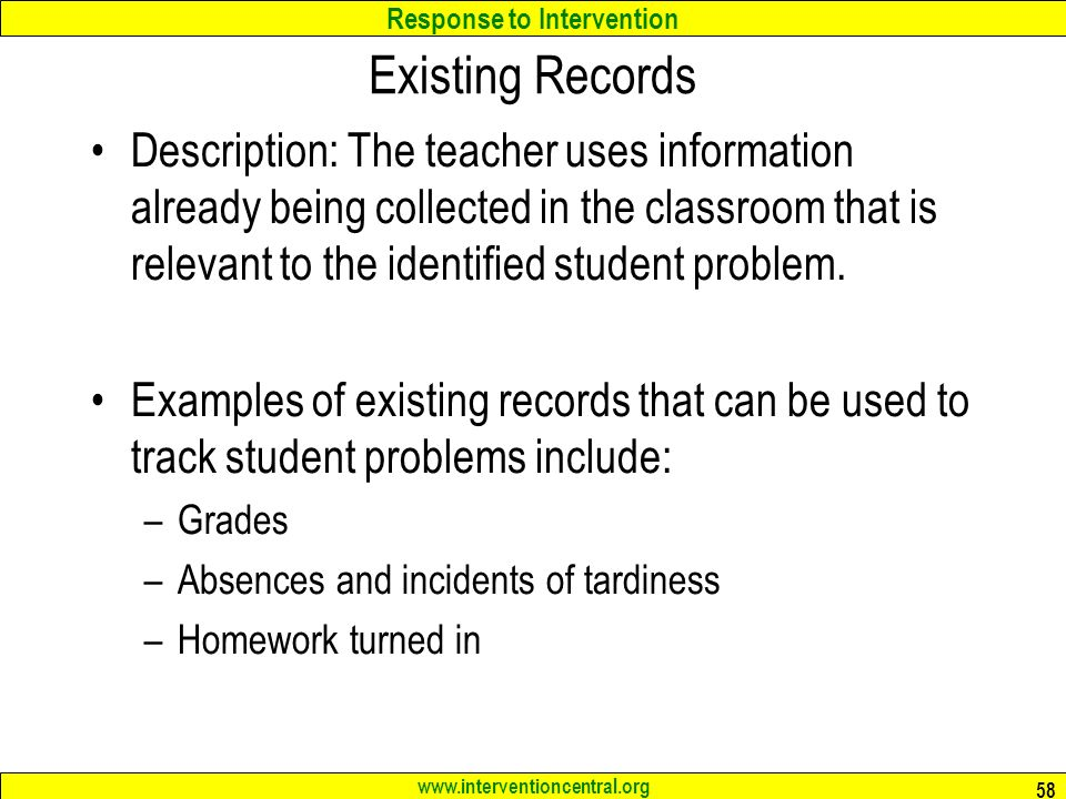 Response to Intervention www.interventioncentral.org Existing Records Description: The teacher uses information already being collected in the classroom that is relevant to the identified student problem.