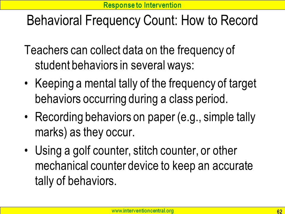 Response to Intervention www.interventioncentral.org Behavioral Frequency Count: How to Record Teachers can collect data on the frequency of student behaviors in several ways: Keeping a mental tally of the frequency of target behaviors occurring during a class period.