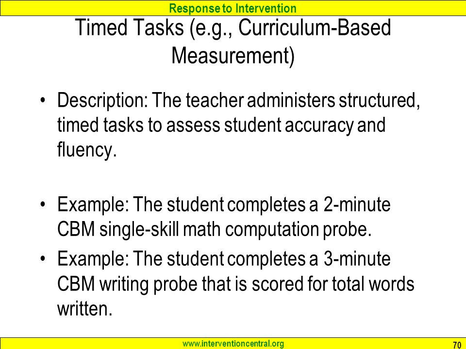 Response to Intervention www.interventioncentral.org Timed Tasks (e.g., Curriculum-Based Measurement) Description: The teacher administers structured, timed tasks to assess student accuracy and fluency.
