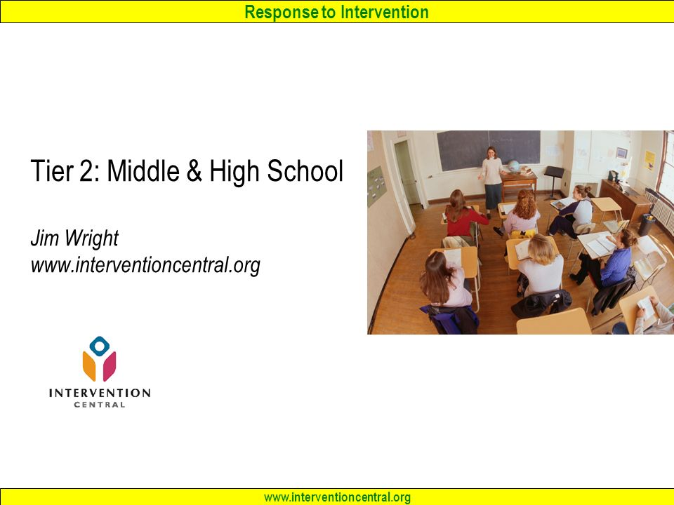 Response to Intervention www.interventioncentral.org Tier 2: Middle & High School Jim Wright www.interventioncentral.org
