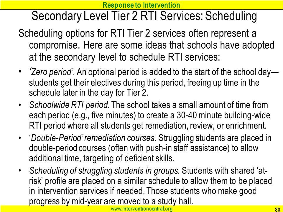 Response to Intervention www.interventioncentral.org 80 Secondary Level Tier 2 RTI Services: Scheduling Scheduling options for RTI Tier 2 services often represent a compromise.