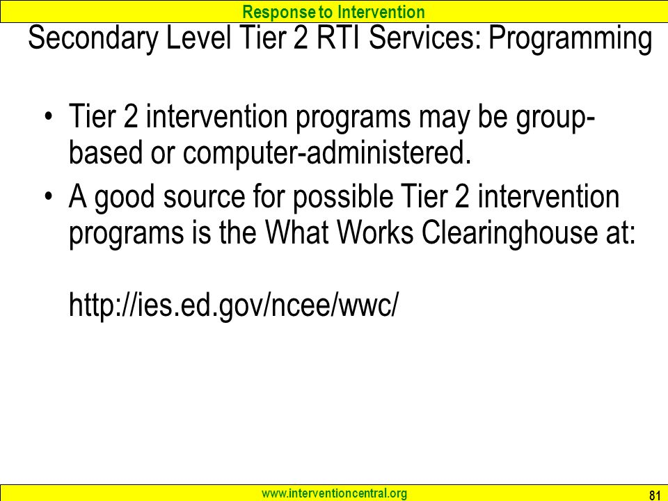 Response to Intervention www.interventioncentral.org 81 Secondary Level Tier 2 RTI Services: Programming Tier 2 intervention programs may be group- based or computer-administered.