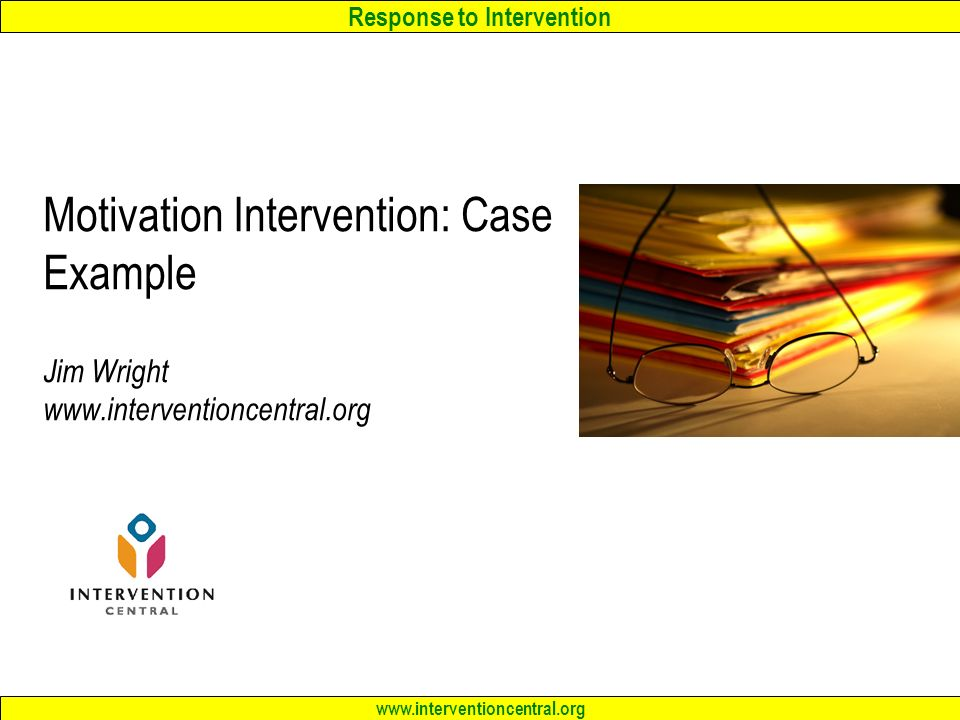 Response to Intervention www.interventioncentral.org Motivation Intervention: Case Example Jim Wright www.interventioncentral.org