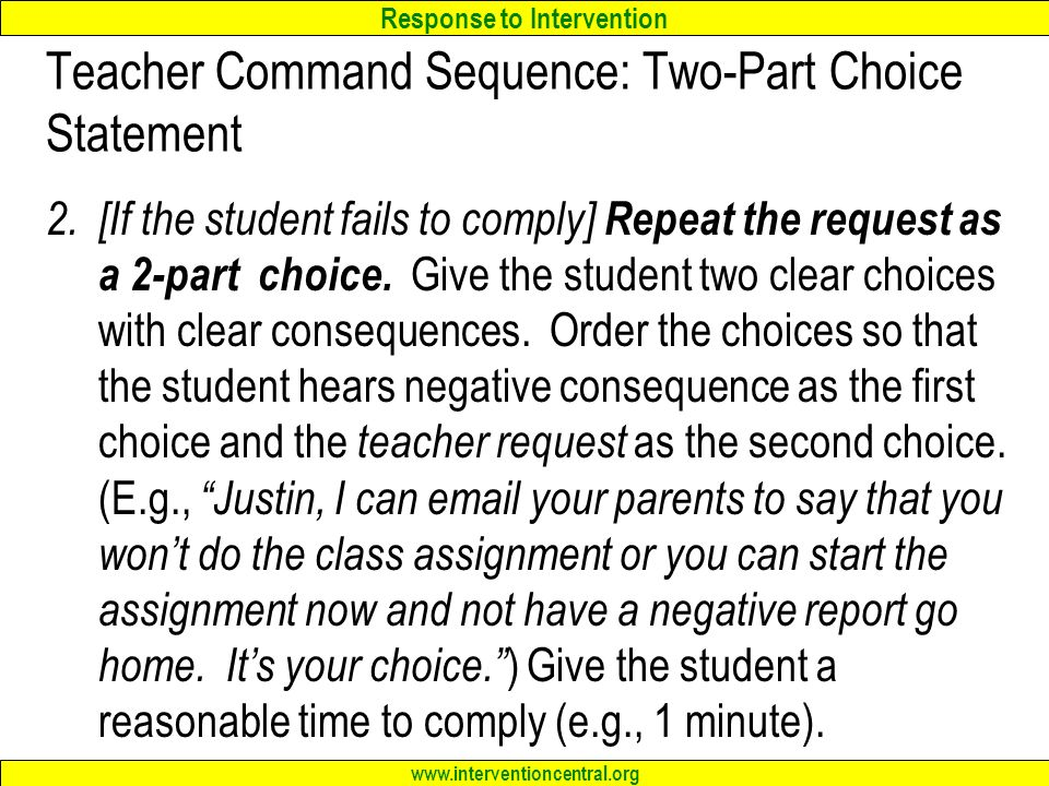 Response to Intervention www.interventioncentral.org Teacher Command Sequence: Two-Part Choice Statement 2.[If the student fails to comply] Repeat the request as a 2-part choice.