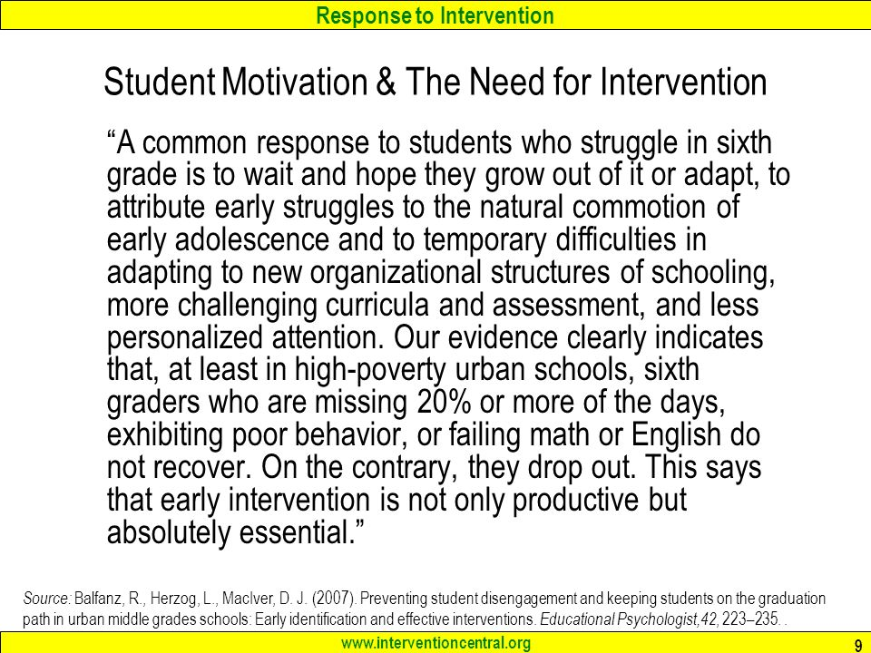 Response to Intervention www.interventioncentral.org 9 Student Motivation & The Need for Intervention A common response to students who struggle in sixth grade is to wait and hope they grow out of it or adapt, to attribute early struggles to the natural commotion of early adolescence and to temporary difficulties in adapting to new organizational structures of schooling, more challenging curricula and assessment, and less personalized attention.