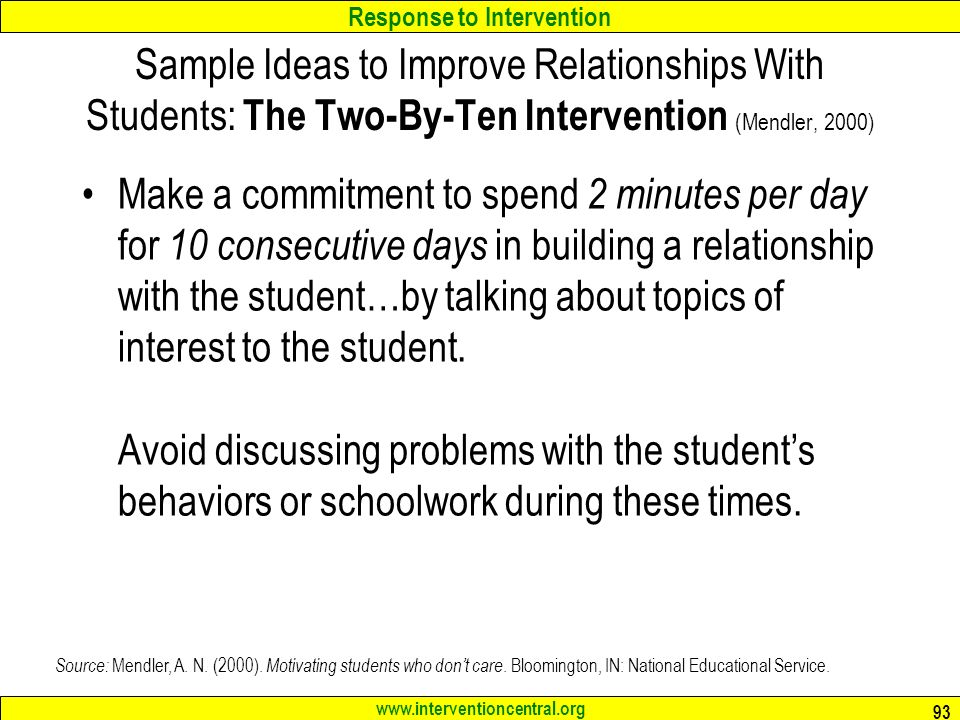 Response to Intervention www.interventioncentral.org 93 Sample Ideas to Improve Relationships With Students: The Two-By-Ten Intervention (Mendler, 2000) Make a commitment to spend 2 minutes per day for 10 consecutive days in building a relationship with the student…by talking about topics of interest to the student.