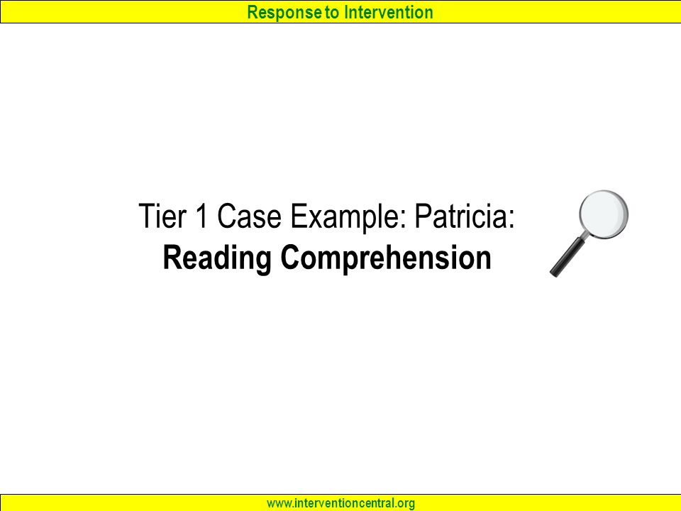 Response to Intervention www.interventioncentral.org Tier 1 Case Example: Patricia: Reading Comprehension