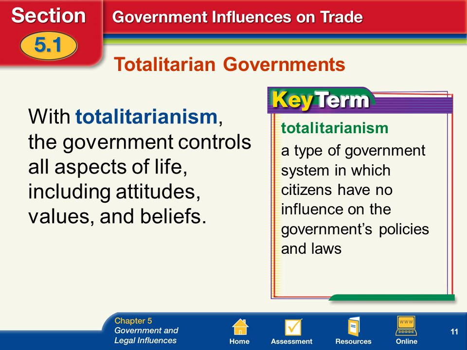 11 Totalitarian Governments With totalitarianism, the government controls all aspects of life, including attitudes, values, and beliefs.