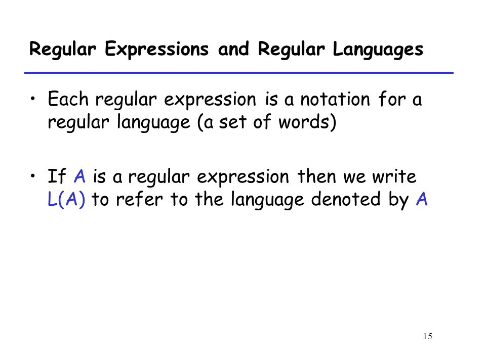 15 Regular Expressions and Regular Languages Each regular expression is a notation for a regular language (a set of words) If A is a regular expression then we write L(A) to refer to the language denoted by A