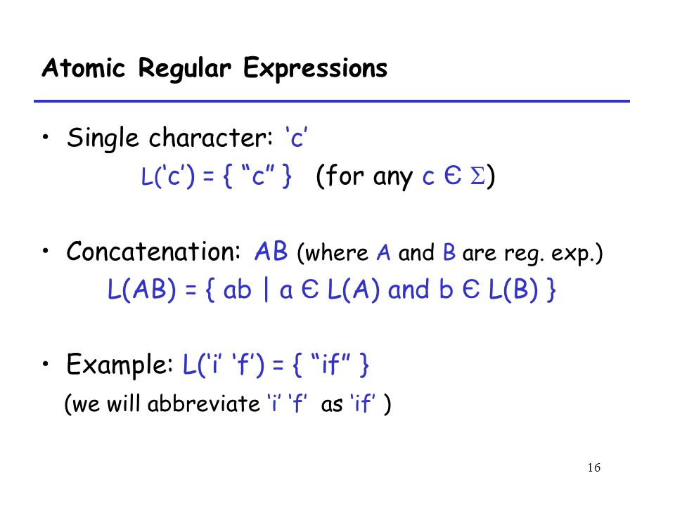 16 Atomic Regular Expressions Single character: 'c' L( 'c') = { c } (for any c Є  ) Concatenation: AB (where A and B are reg.