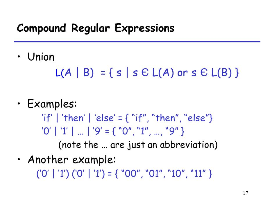17 Compound Regular Expressions Union L( A | B) = { s | s Є L(A) or s Є L(B) } Examples: 'if' | 'then' | 'else' = { if , then , else } '0' | '1' | … | '9' = { 0 , 1 , …, 9 } (note the … are just an abbreviation) Another example: ('0' | '1') ('0' | '1') = { 00 , 01 , 10 , 11 }