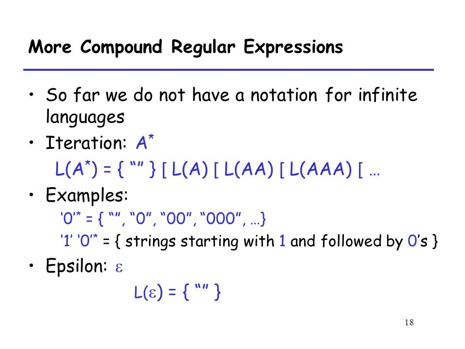 18 More Compound Regular Expressions So far we do not have a notation for infinite languages Iteration: A * L(A * ) = { } [ L(A) [ L(AA) [ L(AAA) [ … Examples: '0' * = { , 0 , 00 , 000 , …} '1' '0' * = { strings starting with 1 and followed by 0's } Epsilon:  L(  ) = { }