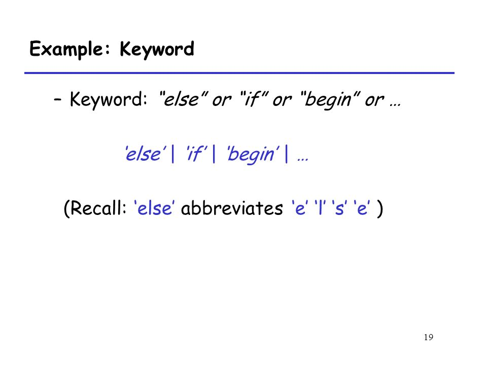 19 Example: Keyword –Keyword: else or if or begin or … 'else' | 'if' | 'begin' | … (Recall: 'else' abbreviates 'e' 'l' 's' 'e' )
