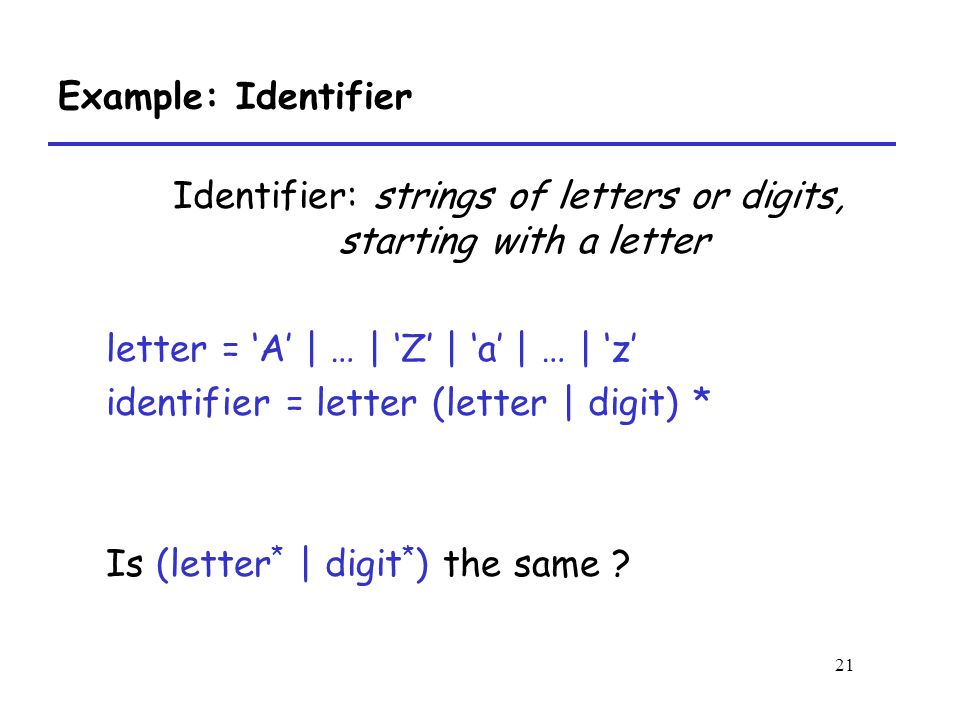 21 Example: Identifier Identifier: strings of letters or digits, starting with a letter letter = 'A' | … | 'Z' | 'a' | … | 'z' identifier = letter (letter | digit) * Is (letter * | digit * ) the same