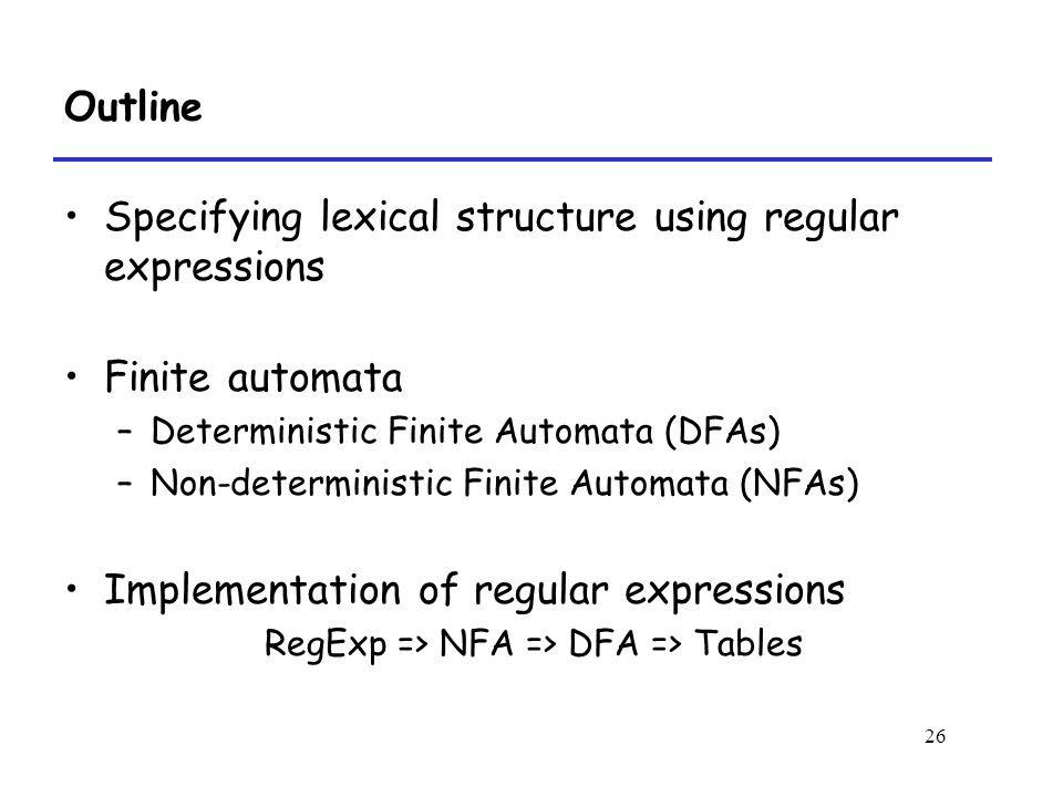 26 Outline Specifying lexical structure using regular expressions Finite automata –Deterministic Finite Automata (DFAs) –Non-deterministic Finite Automata (NFAs) Implementation of regular expressions RegExp => NFA => DFA => Tables
