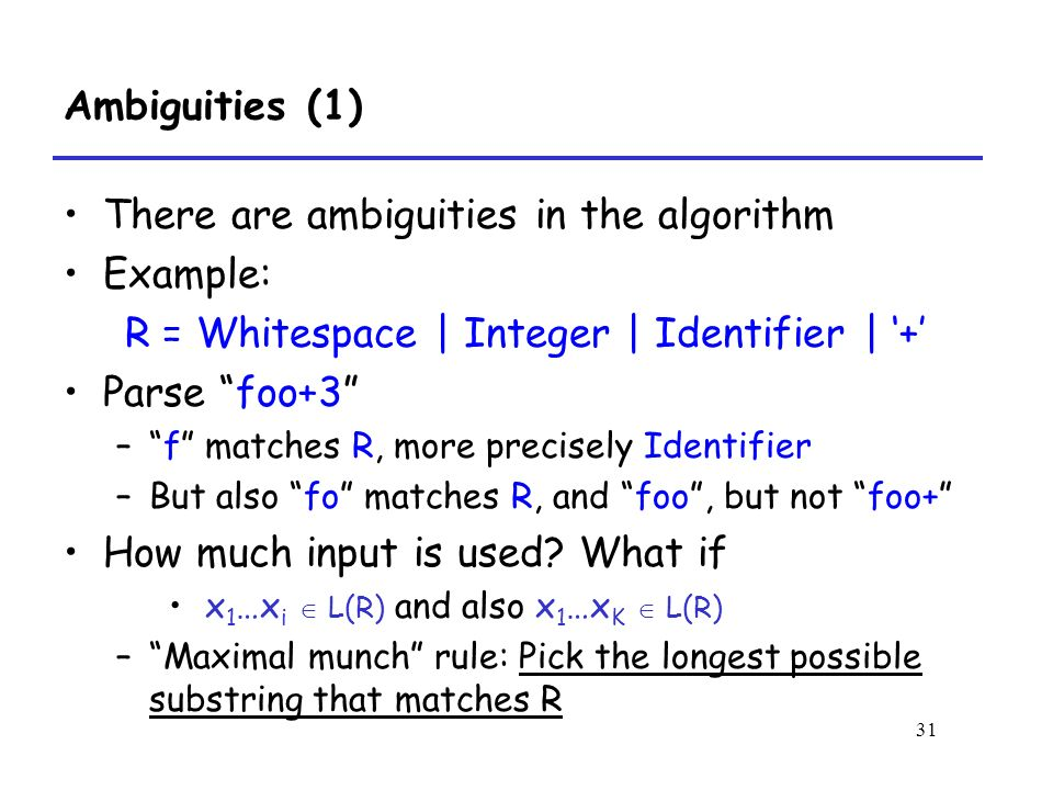 31 Ambiguities (1) There are ambiguities in the algorithm Example: R = Whitespace | Integer | Identifier | '+' Parse foo+3 – f matches R, more precisely Identifier –But also fo matches R, and foo , but not foo+ How much input is used.