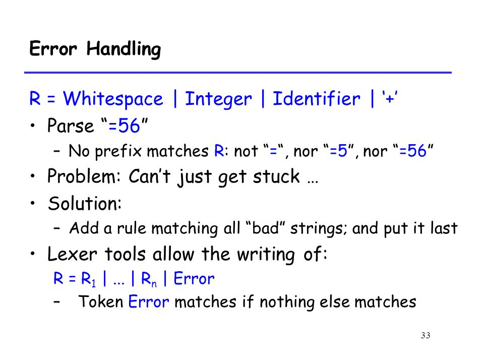 33 Error Handling R = Whitespace | Integer | Identifier | '+' Parse =56 –No prefix matches R: not = , nor =5 , nor =56 Problem: Can't just get stuck … Solution: –Add a rule matching all bad strings; and put it last Lexer tools allow the writing of: R = R 1 |...