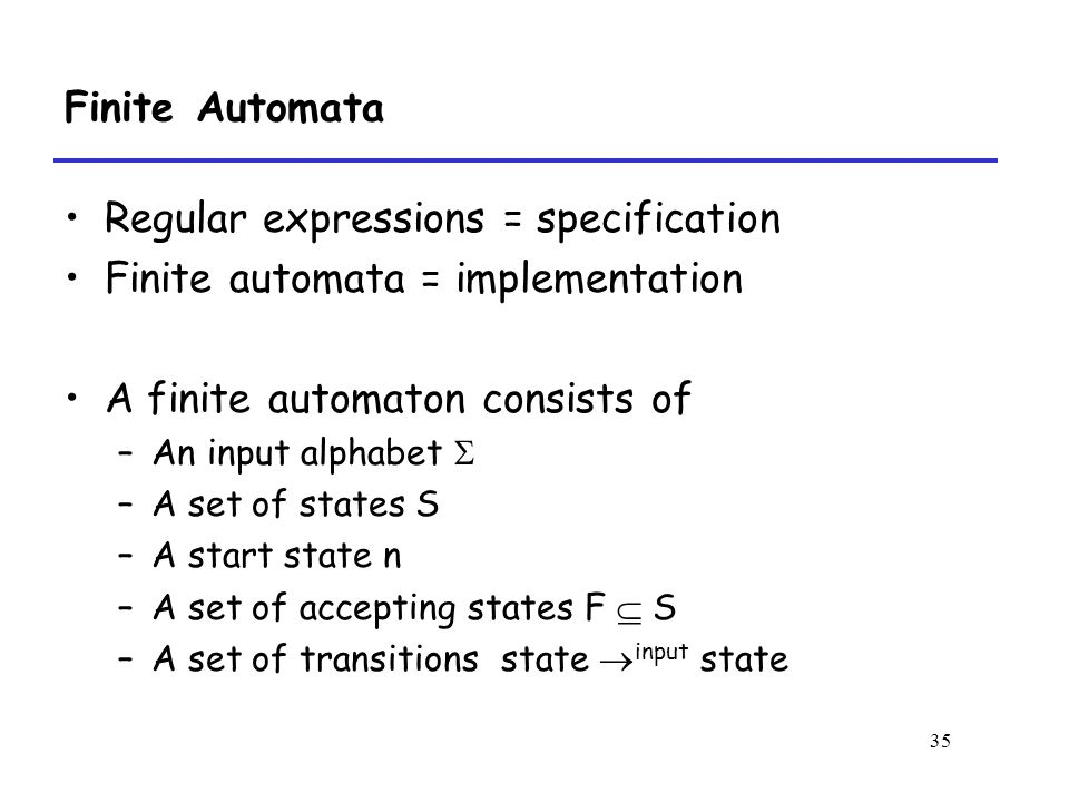 35 Finite Automata Regular expressions = specification Finite automata = implementation A finite automaton consists of –An input alphabet  –A set of states S –A start state n –A set of accepting states F  S –A set of transitions state  input state