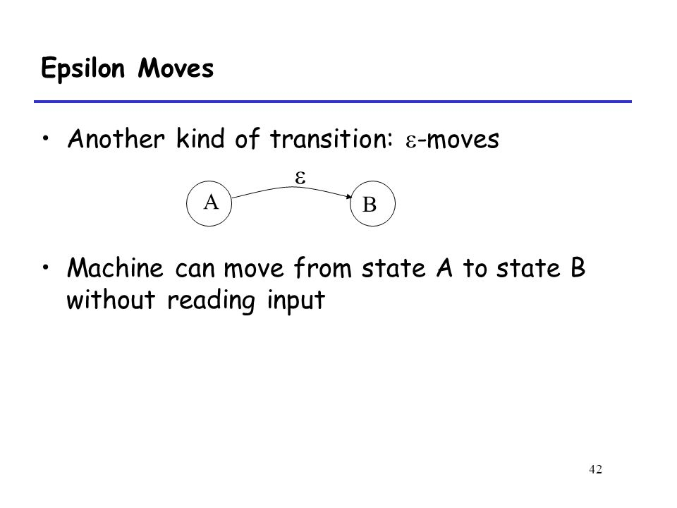 42 Epsilon Moves Another kind of transition:  -moves  Machine can move from state A to state B without reading input A B