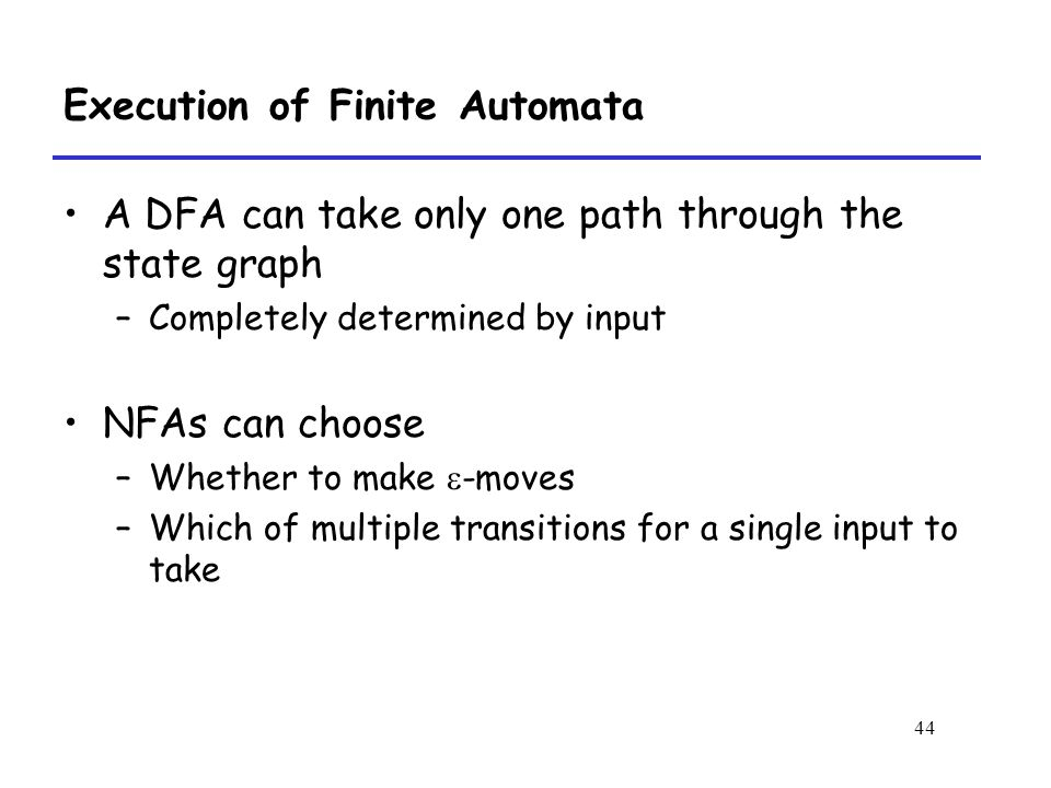 44 Execution of Finite Automata A DFA can take only one path through the state graph –Completely determined by input NFAs can choose –Whether to make  -moves –Which of multiple transitions for a single input to take