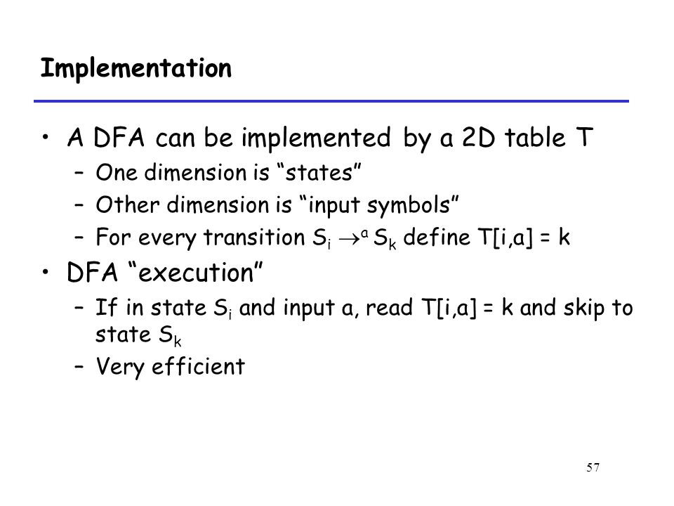 57 Implementation A DFA can be implemented by a 2D table T –One dimension is states –Other dimension is input symbols –For every transition S i  a S k define T[i,a] = k DFA execution –If in state S i and input a, read T[i,a] = k and skip to state S k –Very efficient