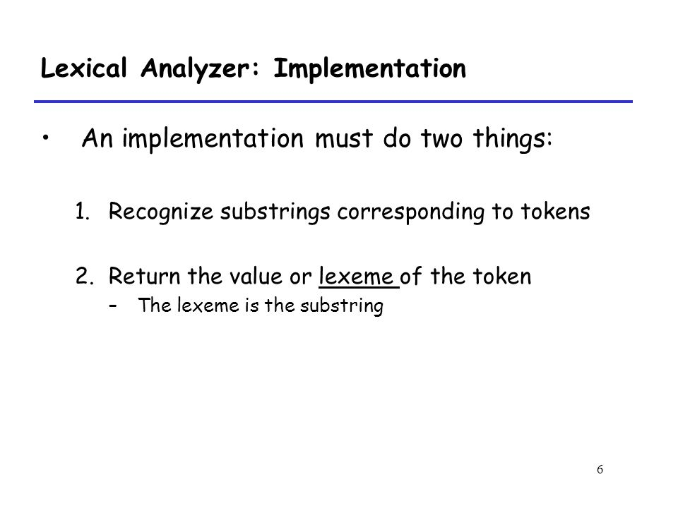 6 Lexical Analyzer: Implementation An implementation must do two things: 1.Recognize substrings corresponding to tokens 2.Return the value or lexeme of the token –The lexeme is the substring