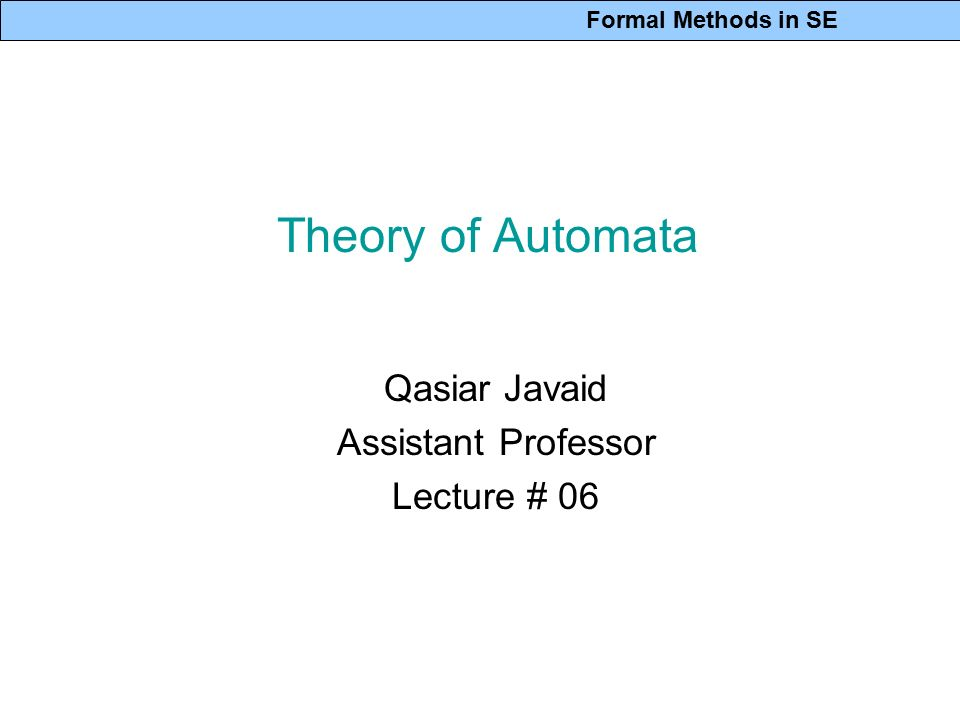 Formal Methods in SE Theory of Automata Qasiar Javaid Assistant Professor Lecture # 06