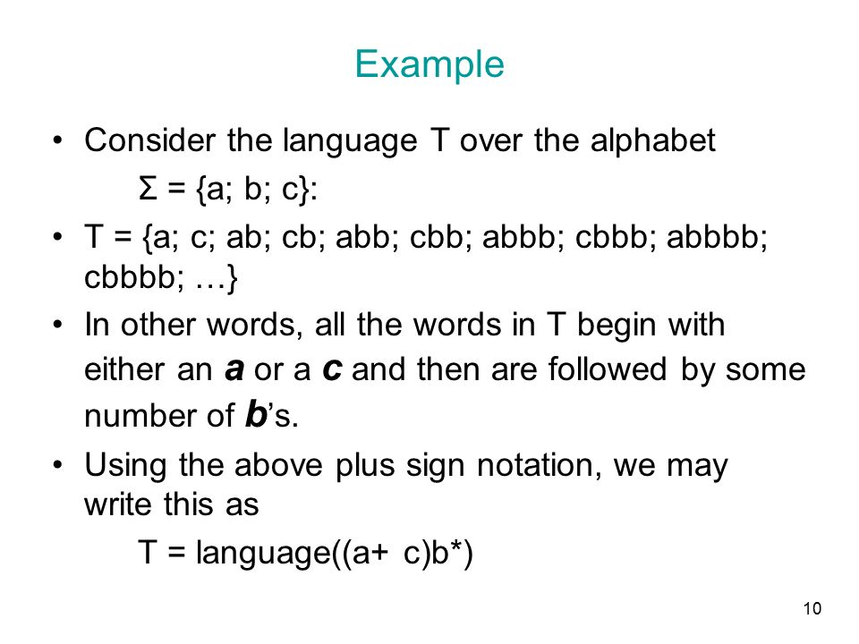 10 Example Consider the language T over the alphabet Σ = {a; b; c}: T = {a; c; ab; cb; abb; cbb; abbb; cbbb; abbbb; cbbbb; …} In other words, all the words in T begin with either an a or a c and then are followed by some number of b 's.