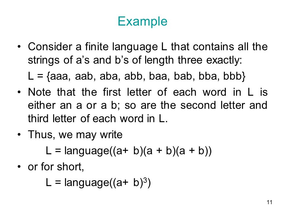 11 Example Consider a finite language L that contains all the strings of a's and b's of length three exactly: L = {aaa, aab, aba, abb, baa, bab, bba, bbb} Note that the first letter of each word in L is either an a or a b; so are the second letter and third letter of each word in L.