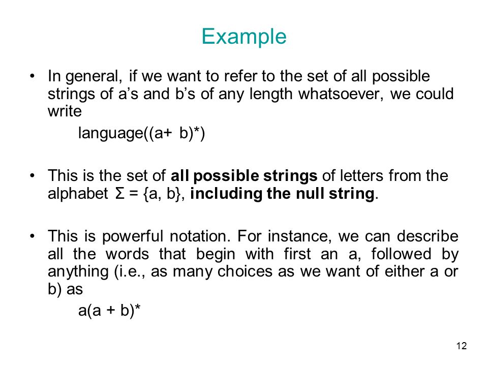 12 Example In general, if we want to refer to the set of all possible strings of a's and b's of any length whatsoever, we could write language((a+ b)*) This is the set of all possible strings of letters from the alphabet Σ = {a, b}, including the null string.