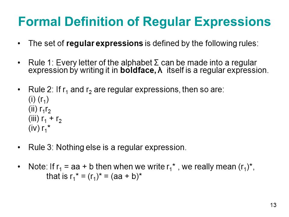 13 Formal Definition of Regular Expressions The set of regular expressions is defined by the following rules: Rule 1: Every letter of the alphabet Σ can be made into a regular expression by writing it in boldface, λ itself is a regular expression.
