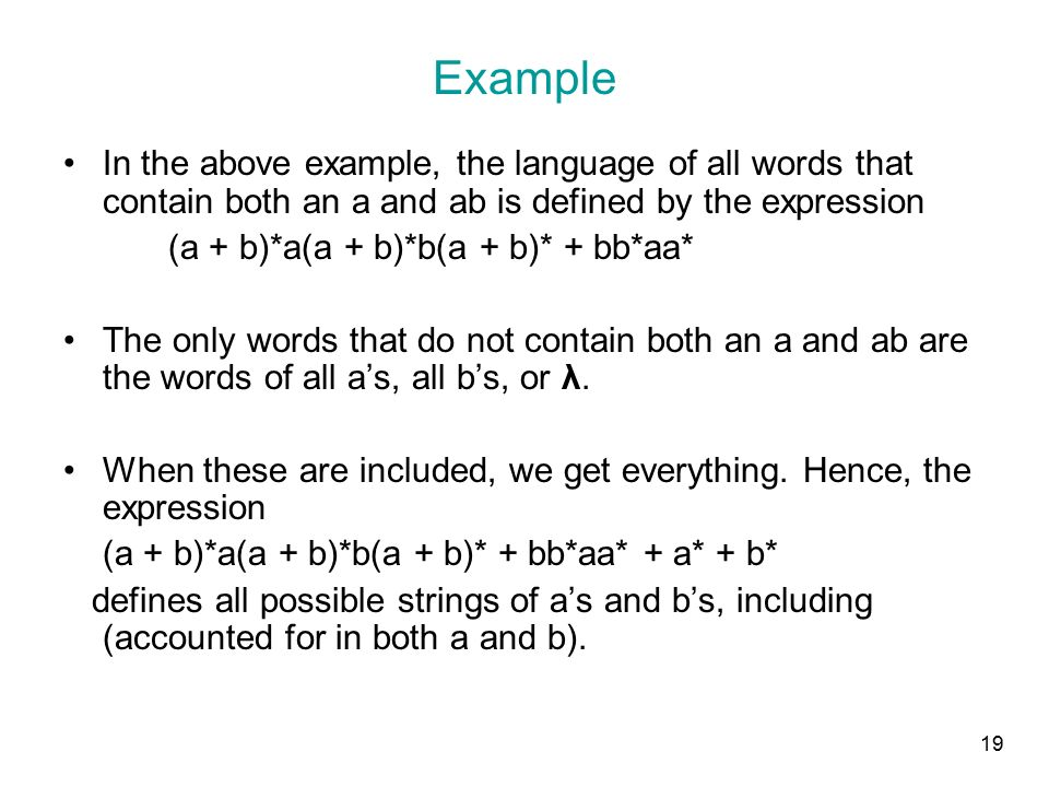 19 Example In the above example, the language of all words that contain both an a and ab is defined by the expression (a + b)*a(a + b)*b(a + b)* + bb*aa* The only words that do not contain both an a and ab are the words of all a's, all b's, or λ.