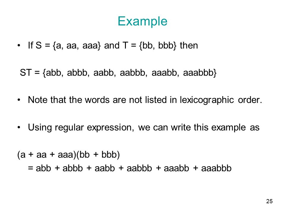 25 Example If S = {a, aa, aaa} and T = {bb, bbb} then ST = {abb, abbb, aabb, aabbb, aaabb, aaabbb} Note that the words are not listed in lexicographic order.