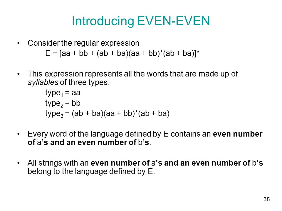 35 Introducing EVEN-EVEN Consider the regular expression E = [aa + bb + (ab + ba)(aa + bb)*(ab + ba)]* This expression represents all the words that are made up of syllables of three types: type 1 = aa type 2 = bb type 3 = (ab + ba)(aa + bb)*(ab + ba) Every word of the language defined by E contains an even number of a's and an even number of b's.