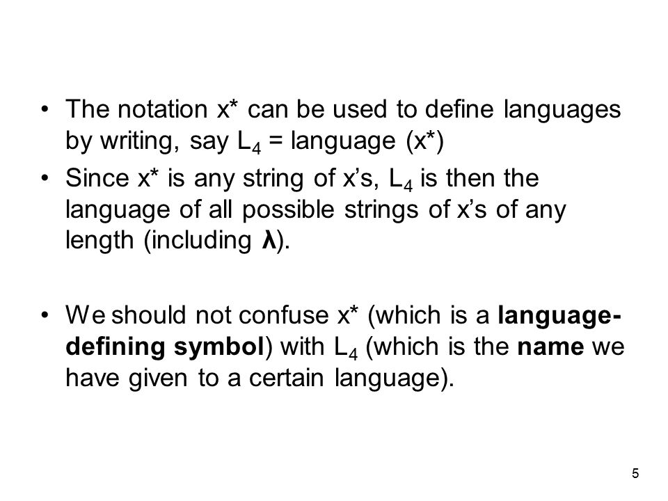 5 The notation x* can be used to define languages by writing, say L 4 = language (x*) Since x* is any string of x's, L 4 is then the language of all possible strings of x's of any length (including λ).